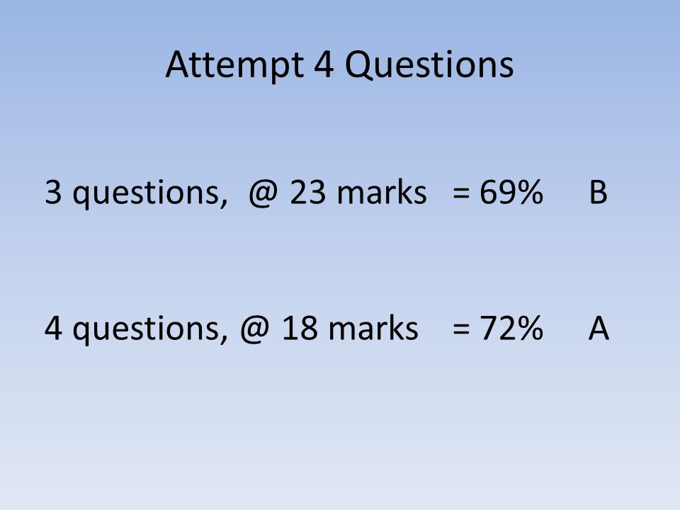 Attempt 4 Questions 3 questions, @ 23 marks = 69% B