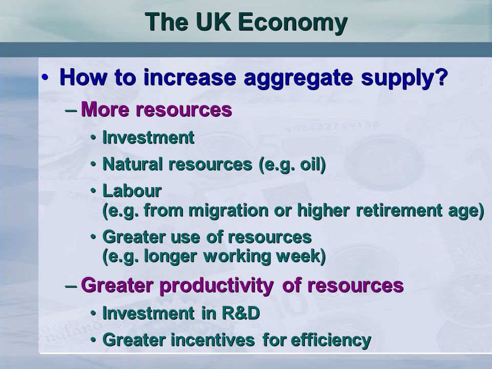 The UK Economy How to increase aggregate supply More resources