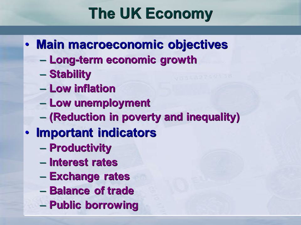 The UK Economy Main macroeconomic objectives Important indicators