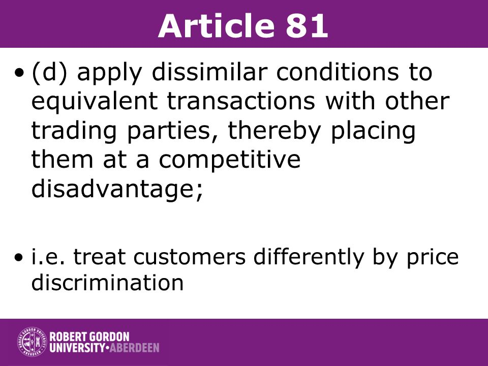 Article 81 (d) apply dissimilar conditions to equivalent transactions with other trading parties, thereby placing them at a competitive disadvantage;