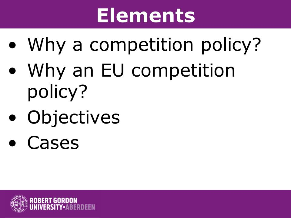 Elements Why a competition policy Why an EU competition policy