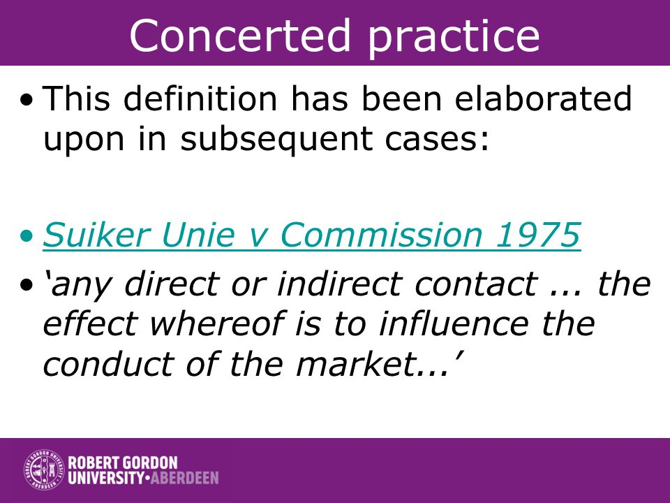 Concerted practice This definition has been elaborated upon in subsequent cases: Suiker Unie v Commission 1975.