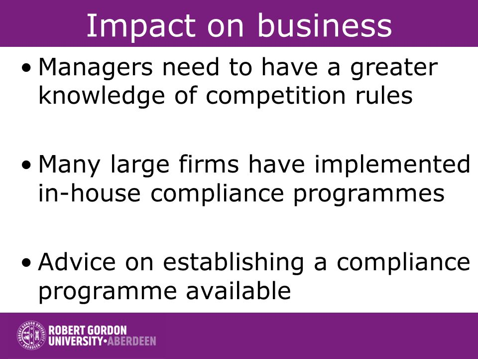 Impact on business Managers need to have a greater knowledge of competition rules. Many large firms have implemented in-house compliance programmes.