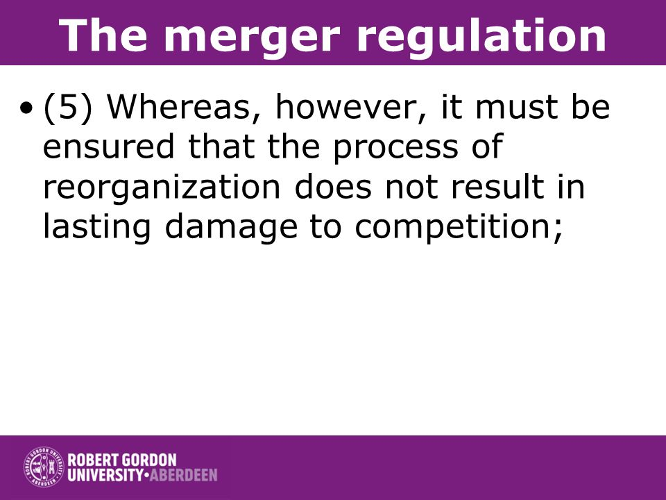 The merger regulation (5) Whereas, however, it must be ensured that the process of reorganization does not result in lasting damage to competition;