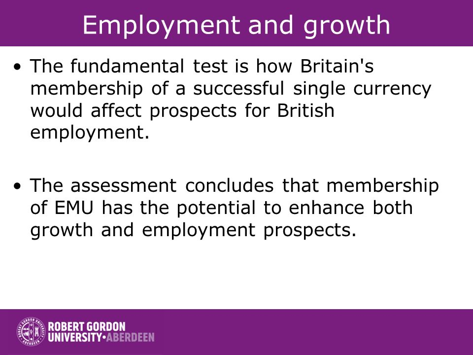 Employment and growth The fundamental test is how Britain s membership of a successful single currency would affect prospects for British employment.