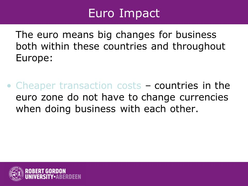 Euro Impact The euro means big changes for business both within these countries and throughout Europe: