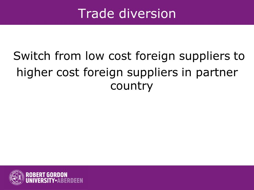 Trade diversion Switch from low cost foreign suppliers to higher cost foreign suppliers in partner country