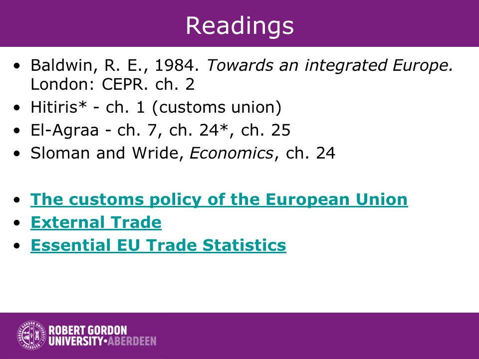 Readings Baldwin, R. E., Towards an integrated Europe. London: CEPR. ch. 2. Hitiris* - ch. 1 (customs union)