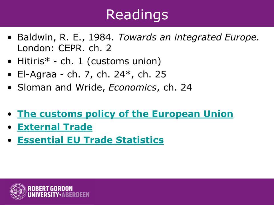 Readings Baldwin, R. E., 1984. Towards an integrated Europe. London: CEPR. ch. 2. Hitiris* - ch. 1 (customs union)