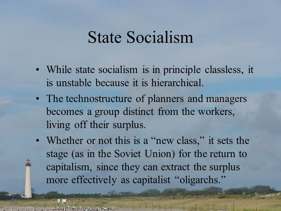 State Socialism While state socialism is in principle classless, it is unstable because it is hierarchical.