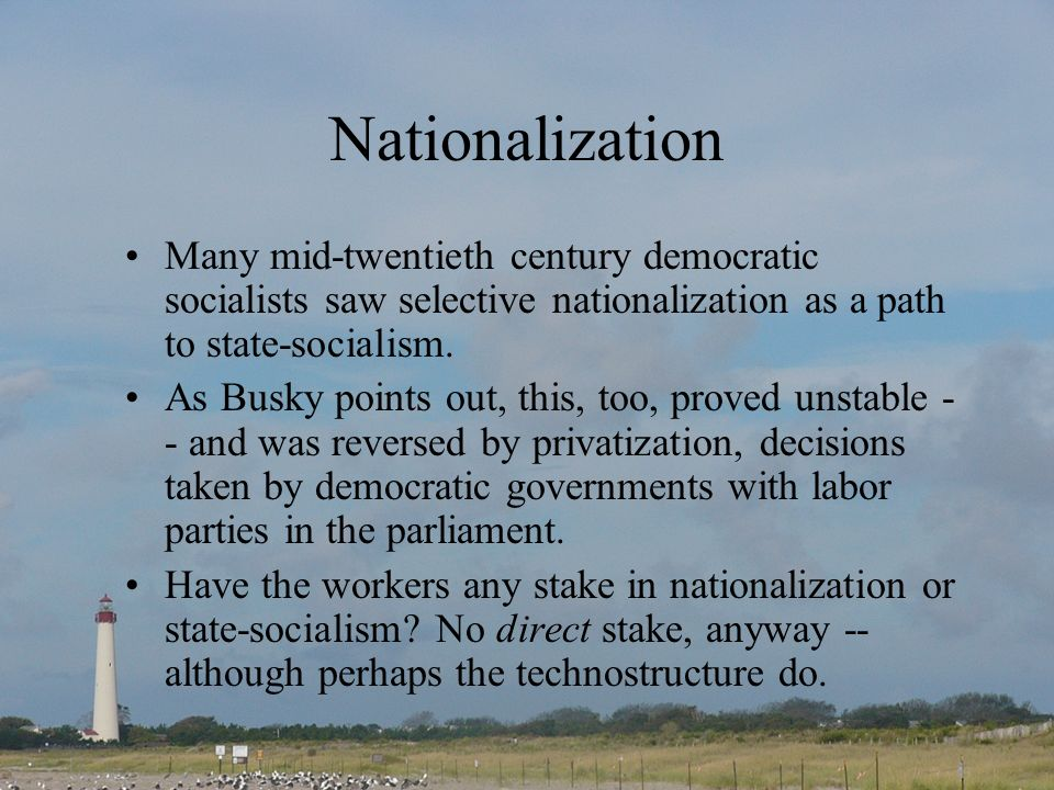 Nationalization Many mid-twentieth century democratic socialists saw selective nationalization as a path to state-socialism.
