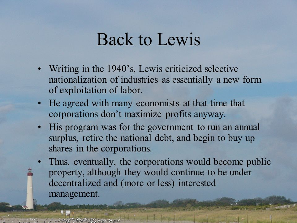 Back to Lewis Writing in the 1940's, Lewis criticized selective nationalization of industries as essentially a new form of exploitation of labor.