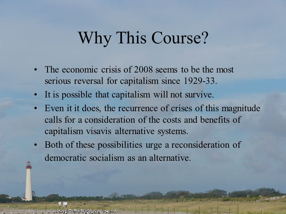 Why This Course The economic crisis of 2008 seems to be the most serious reversal for capitalism since 1929-33.