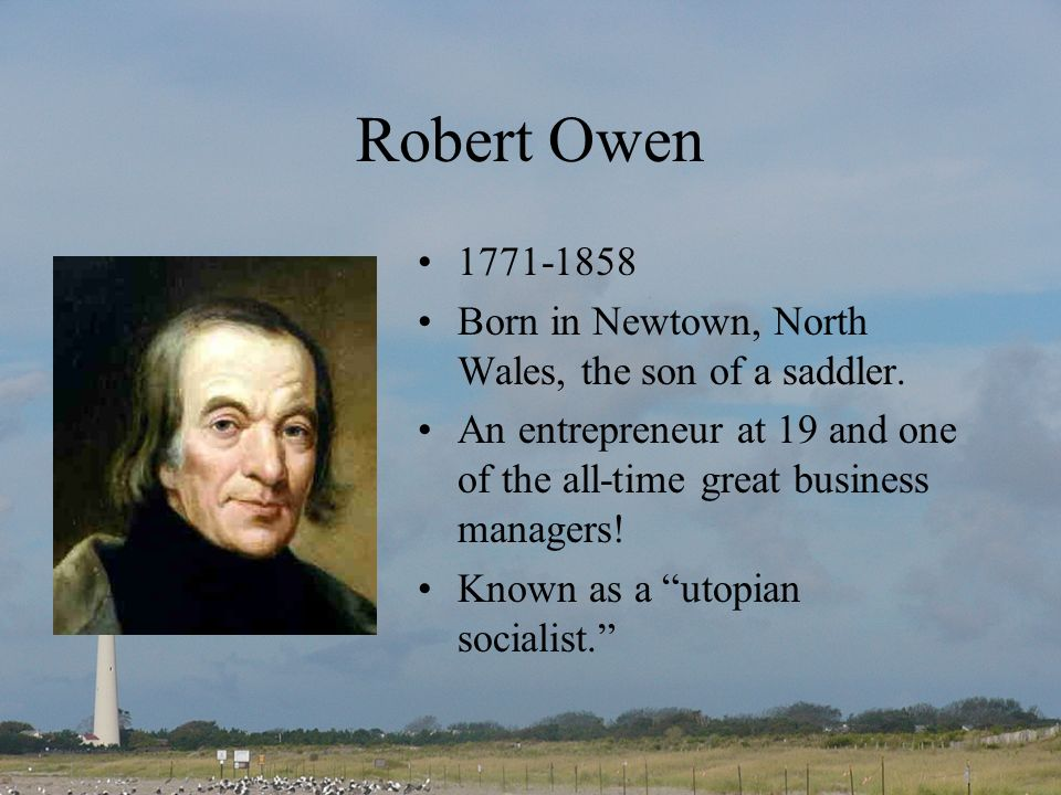 Robert Owen 1771-1858. Born in Newtown, North Wales, the son of a saddler. An entrepreneur at 19 and one of the all-time great business managers!