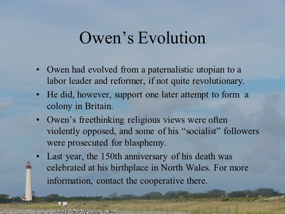 Owen's Evolution Owen had evolved from a paternalistic utopian to a labor leader and reformer, if not quite revolutionary.