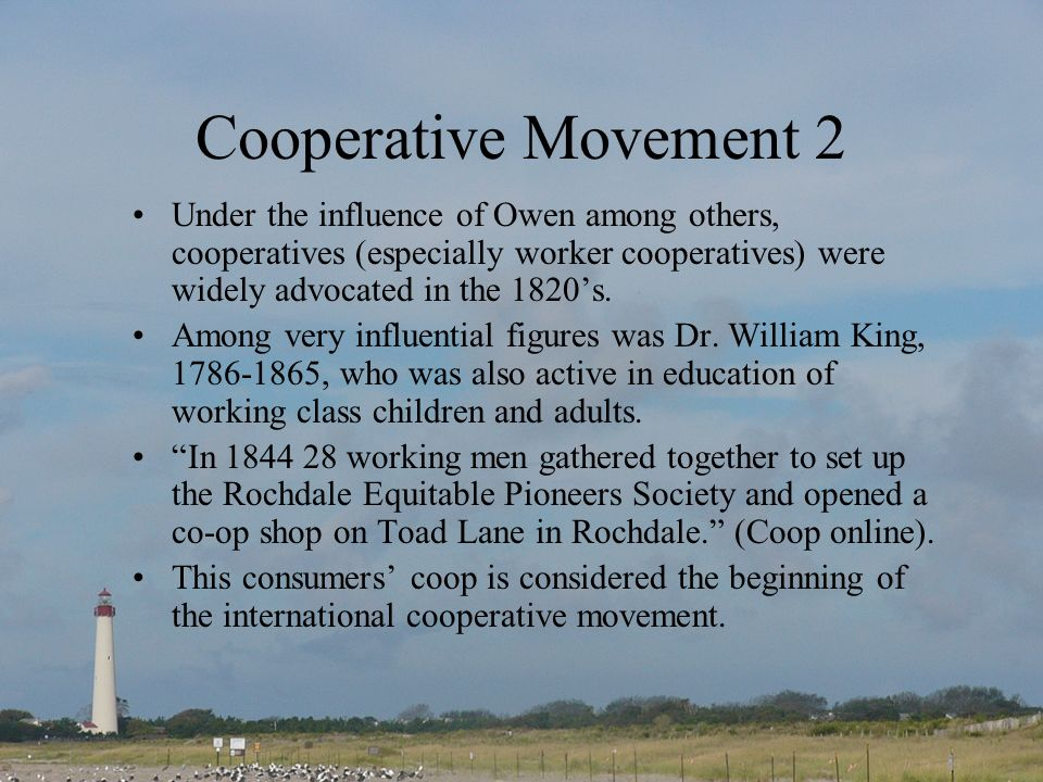 Cooperative Movement 2 Under the influence of Owen among others, cooperatives (especially worker cooperatives) were widely advocated in the 1820's.