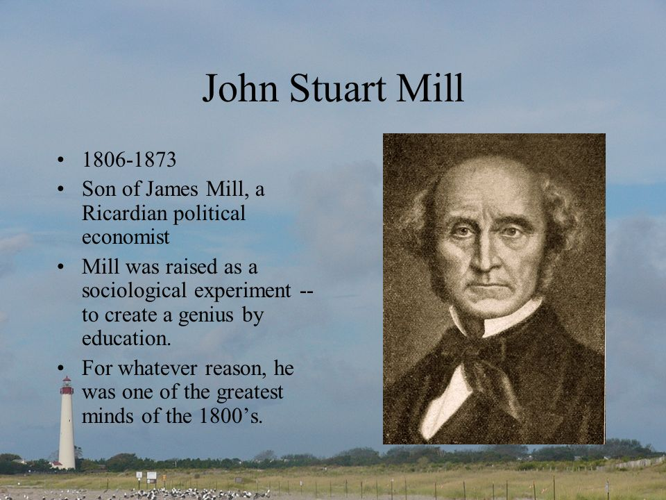 John Stuart Mill 1806-1873. Son of James Mill, a Ricardian political economist.