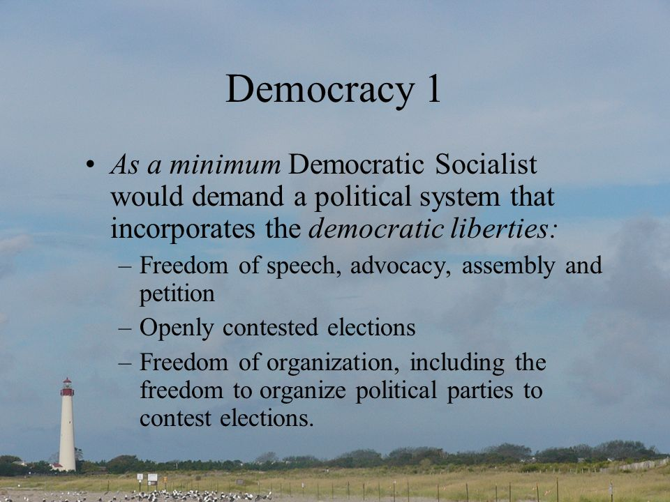 Democracy 1 As a minimum Democratic Socialist would demand a political system that incorporates the democratic liberties:
