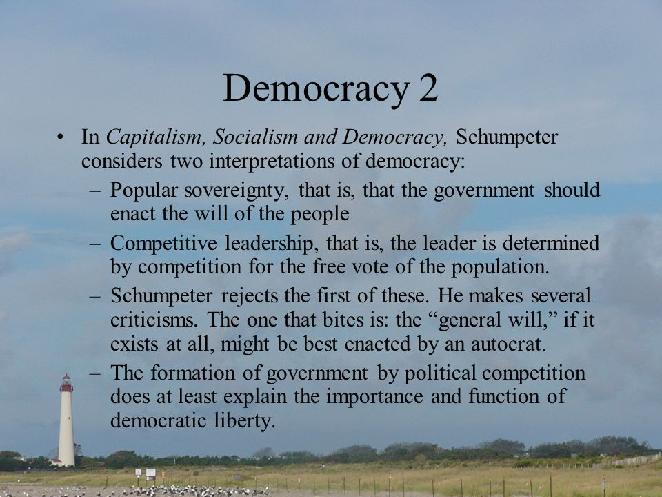 Democracy 2 In Capitalism, Socialism and Democracy, Schumpeter considers two interpretations of democracy: