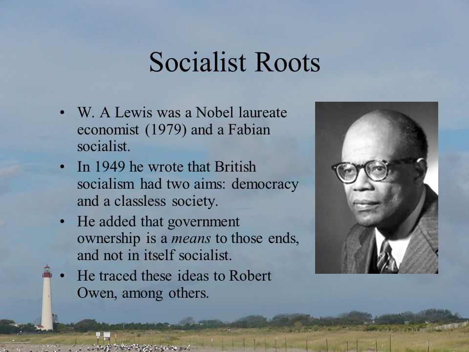 Socialist Roots W. A Lewis was a Nobel laureate economist (1979) and a Fabian socialist.
