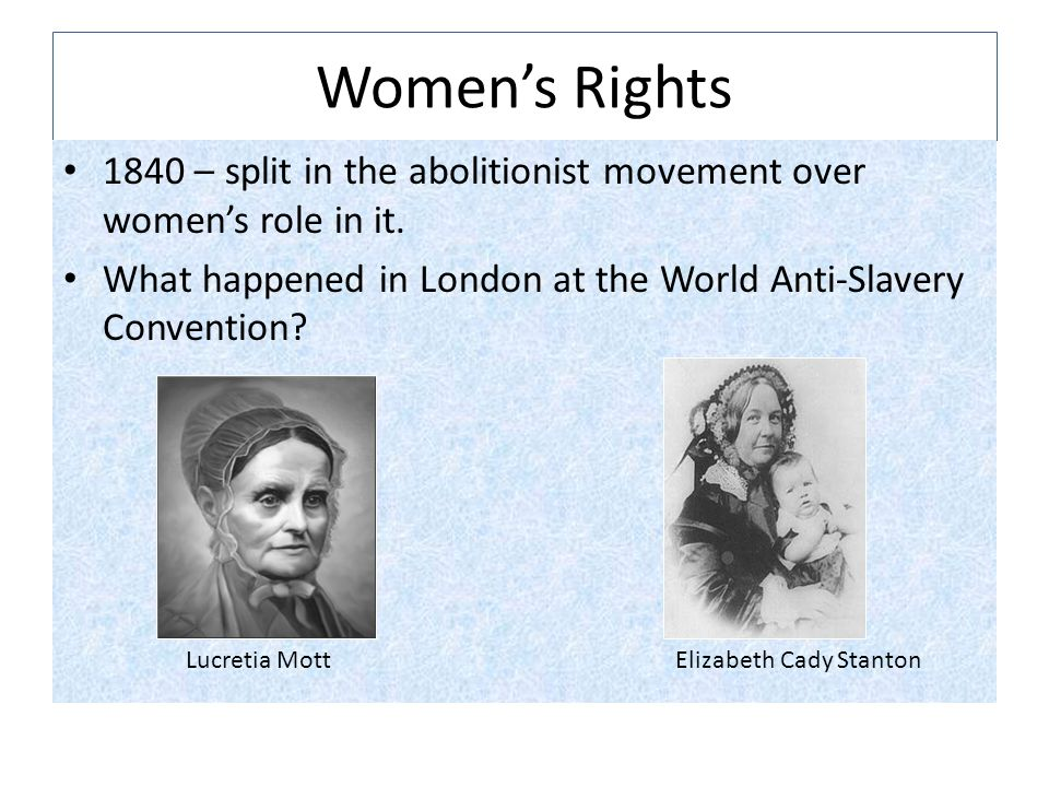 Women's Rights 1840 – split in the abolitionist movement over women's role in it. What happened in London at the World Anti-Slavery Convention