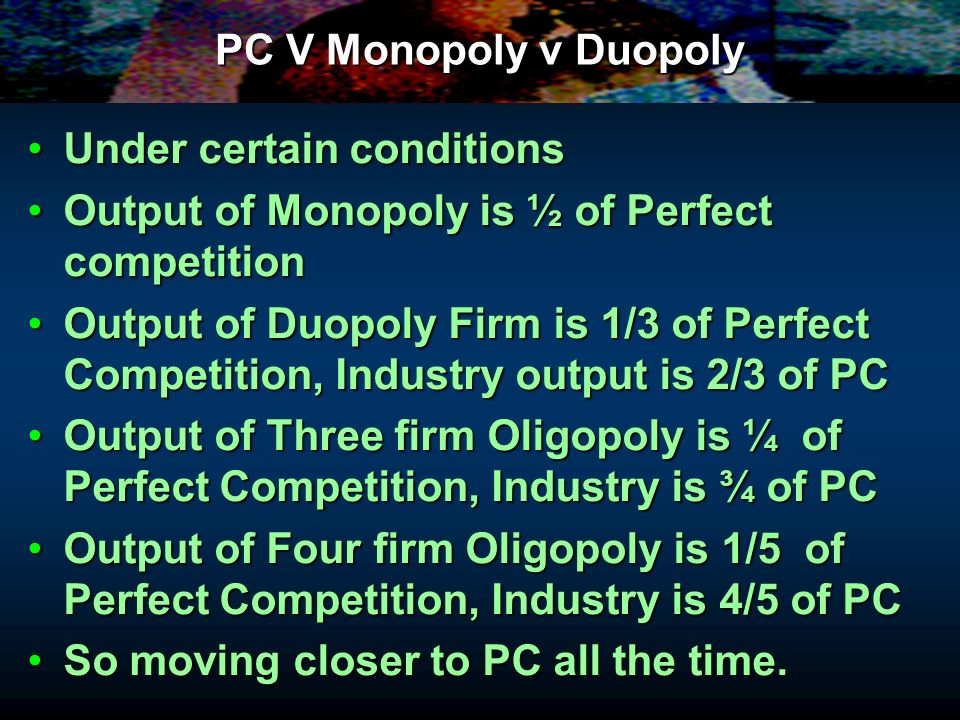 PC V Monopoly v Duopoly Under certain conditions. Output of Monopoly is ½ of Perfect competition.