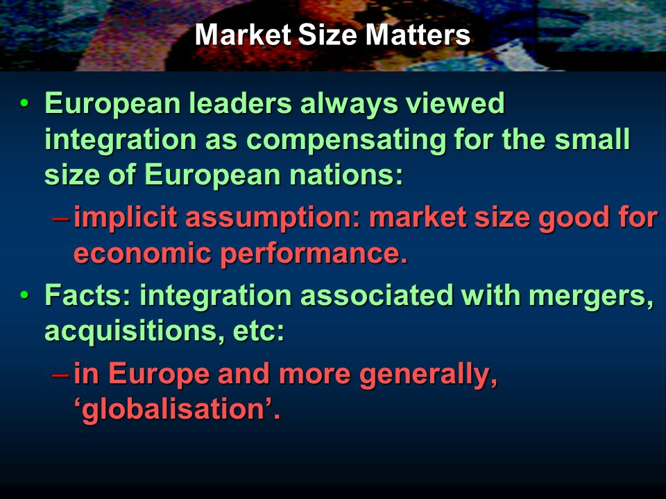 Market Size Matters European leaders always viewed integration as compensating for the small size of European nations: