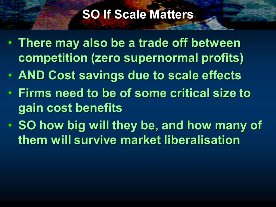 SO If Scale Matters There may also be a trade off between competition (zero supernormal profits) AND Cost savings due to scale effects.
