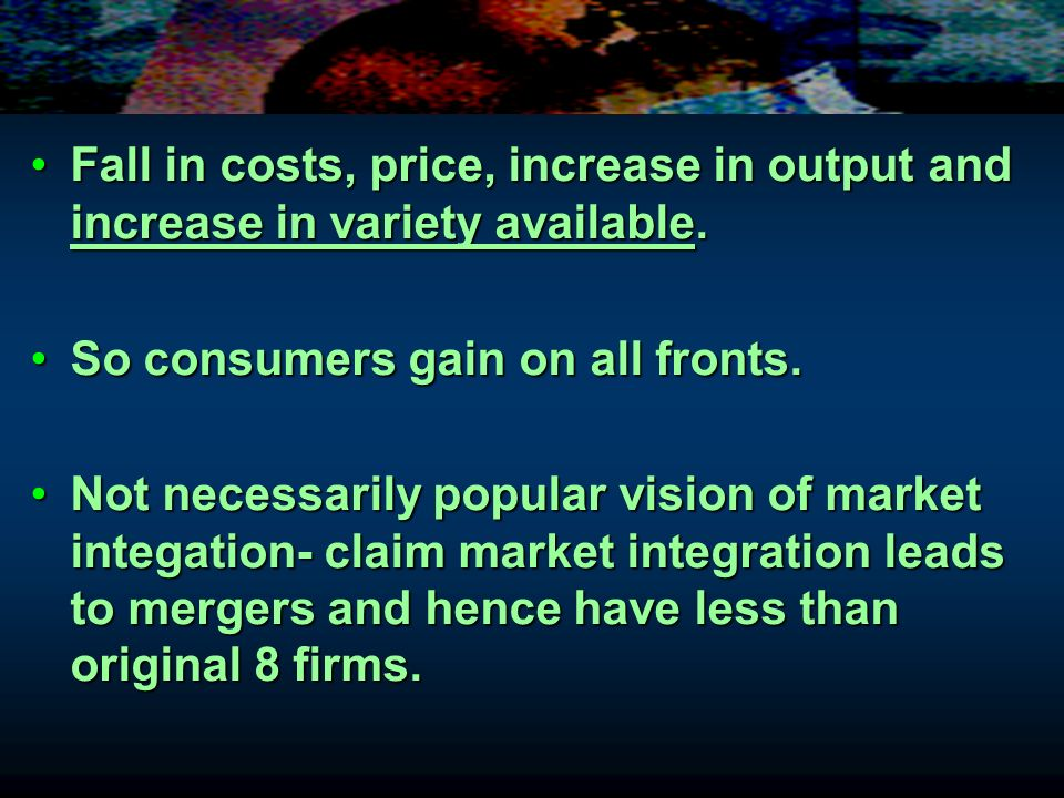 Fall in costs, price, increase in output and increase in variety available.