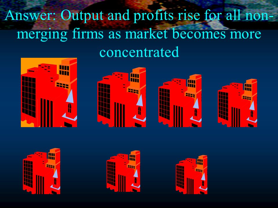 Answer: Output and profits rise for all non-merging firms as market becomes more concentrated