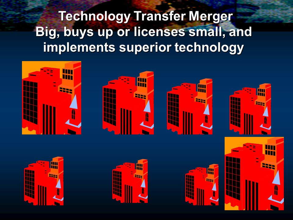 Technology Transfer Merger Big, buys up or licenses small, and implements superior technology