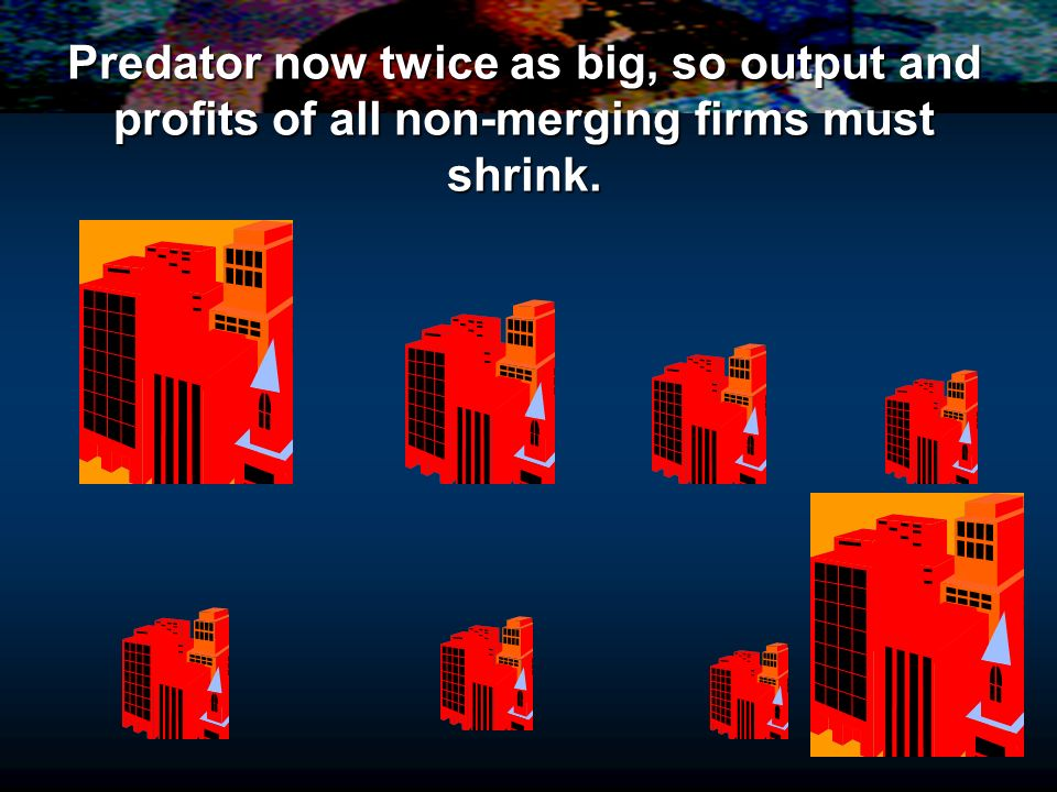 Predator now twice as big, so output and profits of all non-merging firms must shrink.