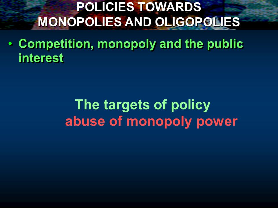POLICIES TOWARDS MONOPOLIES AND OLIGOPOLIES