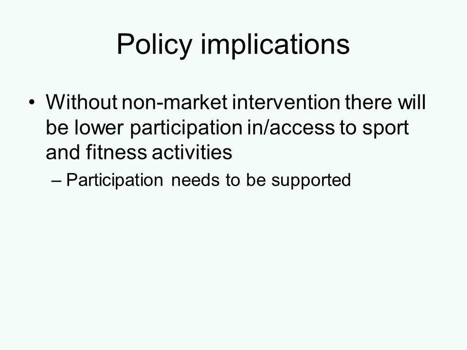 Policy implications Without non-market intervention there will be lower participation in/access to sport and fitness activities.