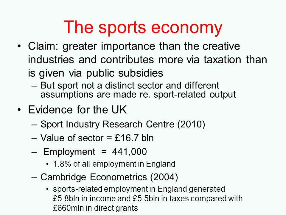 The sports economy Claim: greater importance than the creative industries and contributes more via taxation than is given via public subsidies.