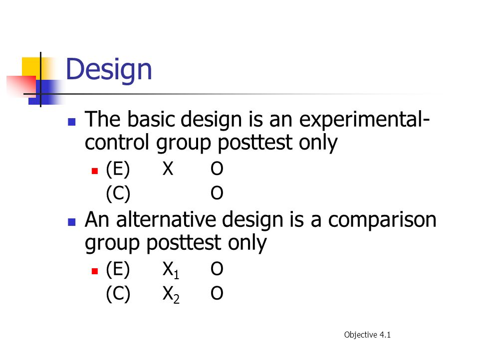 Design The basic design is an experimental-control group posttest only