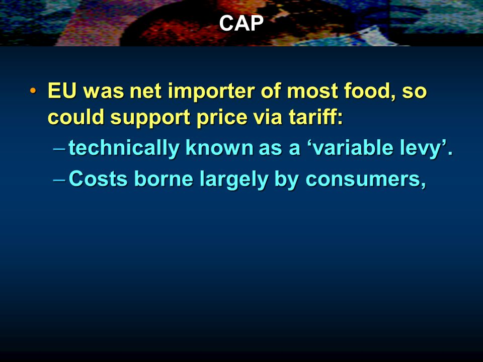 CAP EU was net importer of most food, so could support price via tariff: technically known as a 'variable levy'.