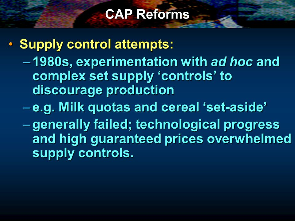 CAP Reforms Supply control attempts: 1980s, experimentation with ad hoc and complex set supply 'controls' to discourage production.