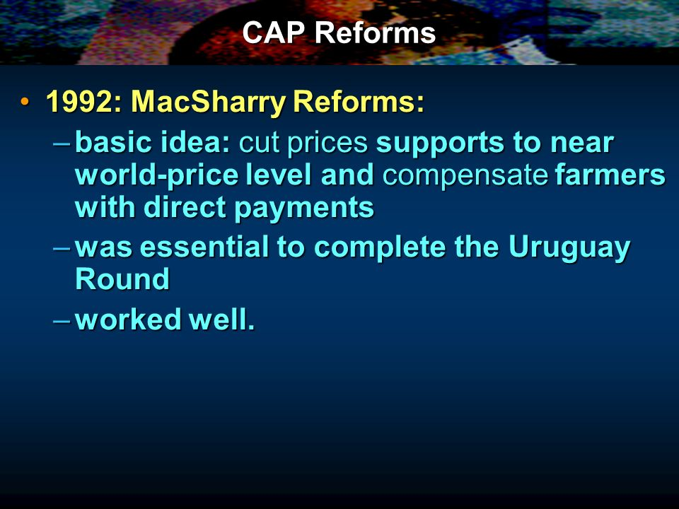 CAP Reforms 1992: MacSharry Reforms: basic idea: cut prices supports to near world-price level and compensate farmers with direct payments.
