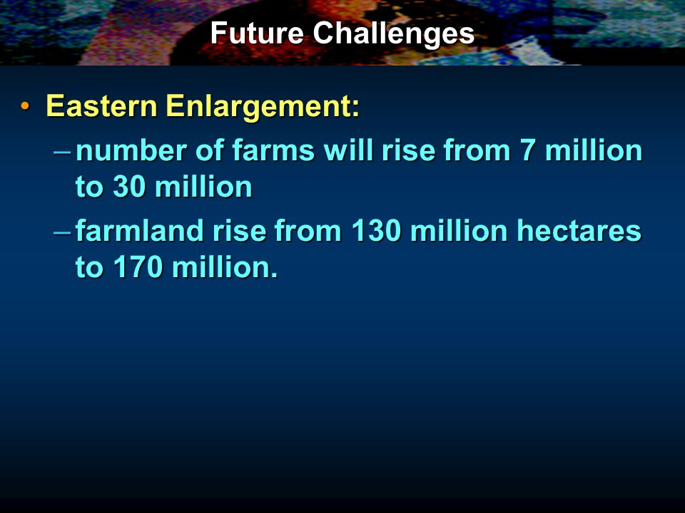 Future Challenges Eastern Enlargement: number of farms will rise from 7 million to 30 million.