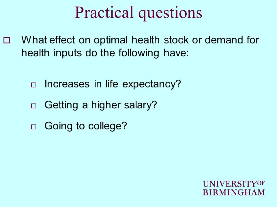 Practical questions What effect on optimal health stock or demand for health inputs do the following have: