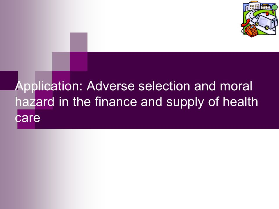 Application: Adverse selection and moral hazard in the finance and supply of health care