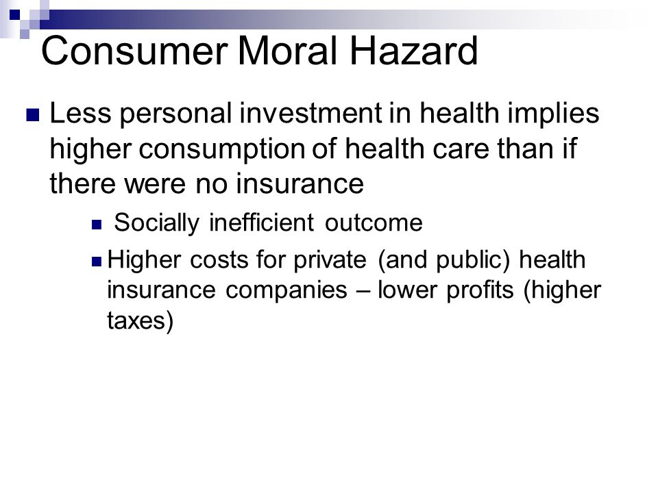 Consumer Moral Hazard Less personal investment in health implies higher consumption of health care than if there were no insurance.