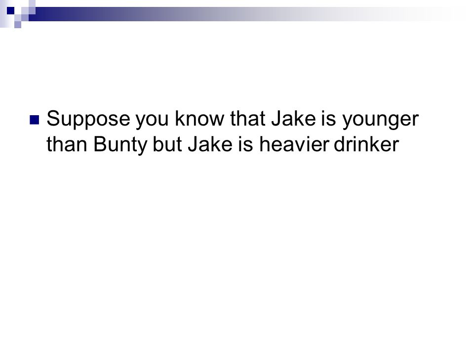 Suppose you know that Jake is younger than Bunty but Jake is heavier drinker