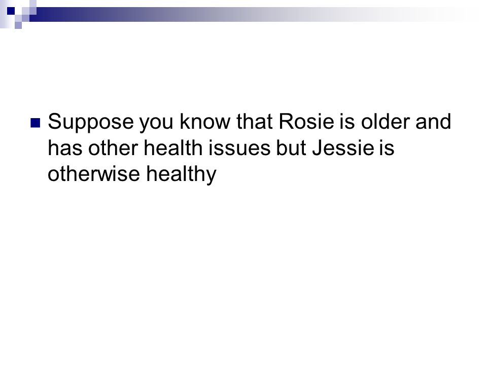 Suppose you know that Rosie is older and has other health issues but Jessie is otherwise healthy