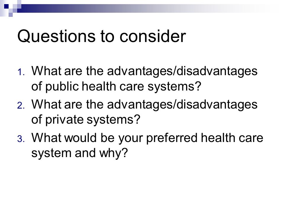 Questions to consider What are the advantages/disadvantages of public health care systems What are the advantages/disadvantages of private systems