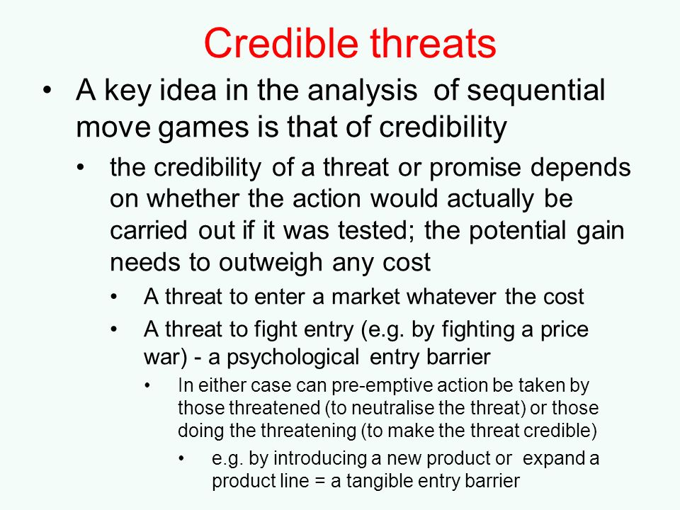 Credible threats A key idea in the analysis of sequential move games is that of credibility.