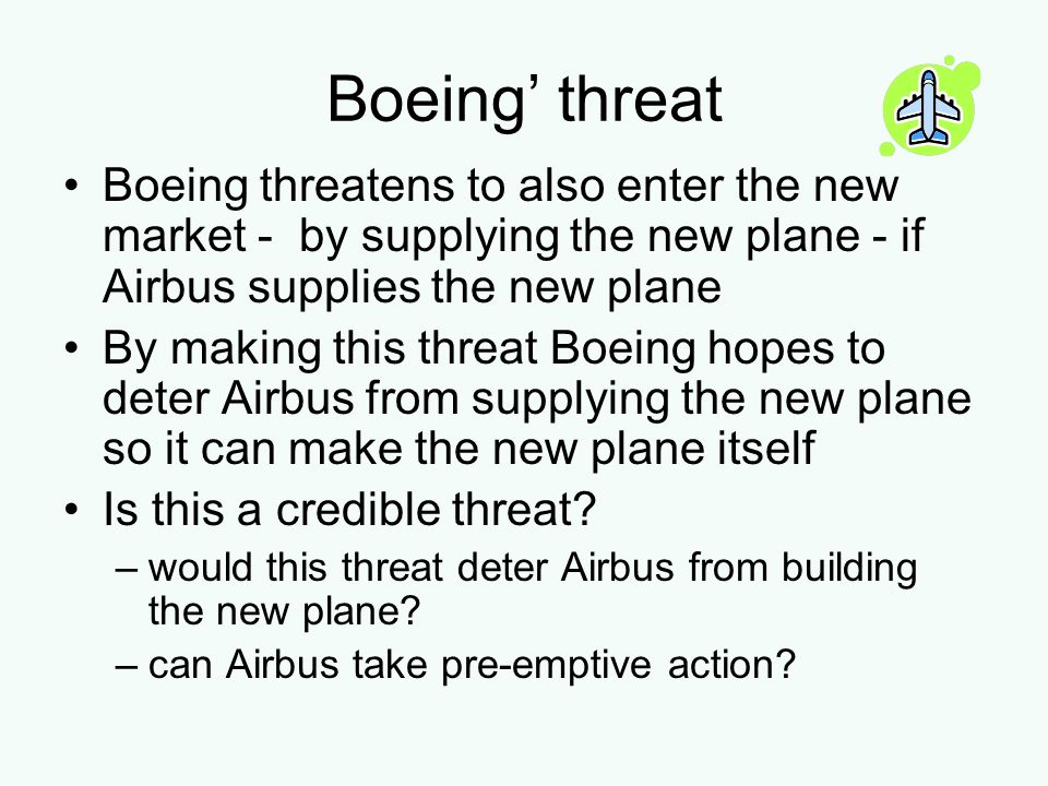 Boeing' threat Boeing threatens to also enter the new market - by supplying the new plane - if Airbus supplies the new plane.