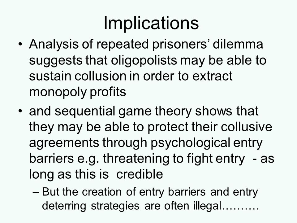 Implications Analysis of repeated prisoners' dilemma suggests that oligopolists may be able to sustain collusion in order to extract monopoly profits.