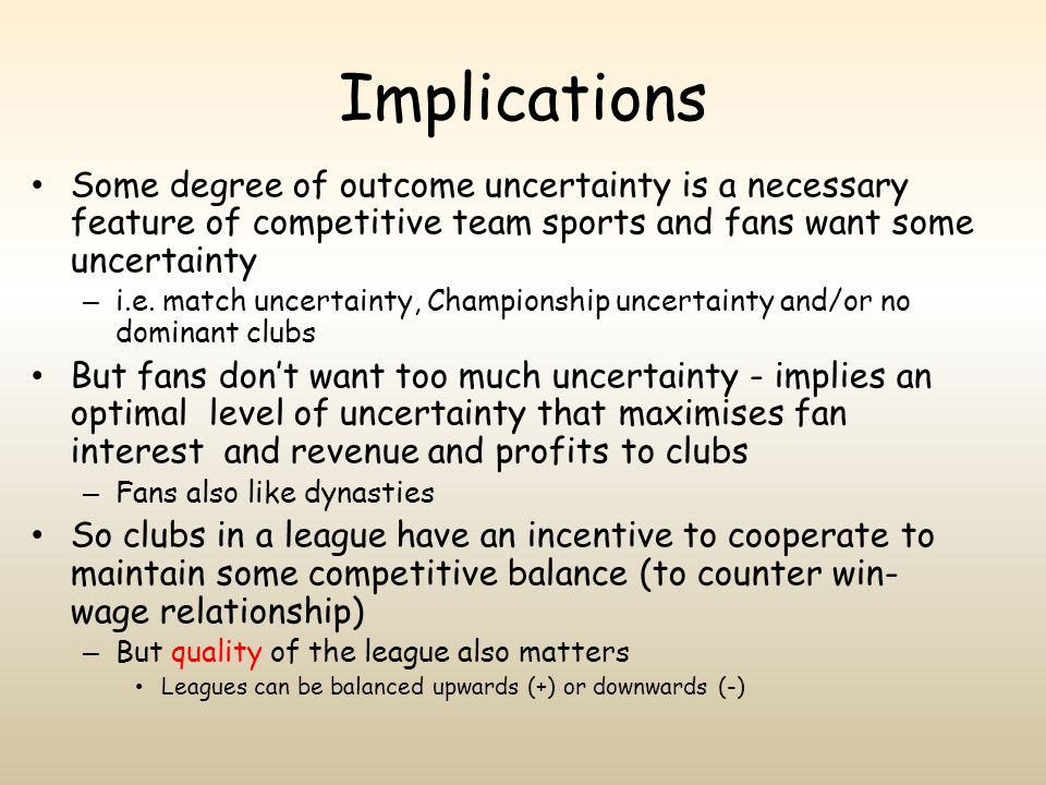 Implications Some degree of outcome uncertainty is a necessary feature of competitive team sports and fans want some uncertainty.